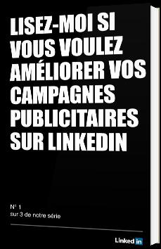 Lisez-moi si vous voulez améliorer vos campagnes publicitaires sur LinkedIn