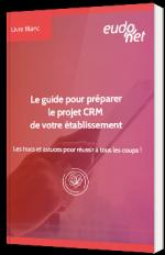 Le guide pour préparer le projet CRM de votre établissement