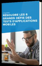 Résoudre les 6 grands défis des tests d'applications mobiles