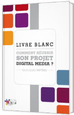 Comment réussir son projet Digital Media ?