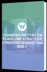 Comment mettre en place une stratégie d'Inbound Marketing B2B !