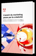 L'avenir du marketing passe par la créativité : Comment la créativité peut donner du sens à l'intelligence et faire de votre entreprise une championne de l'expérience.